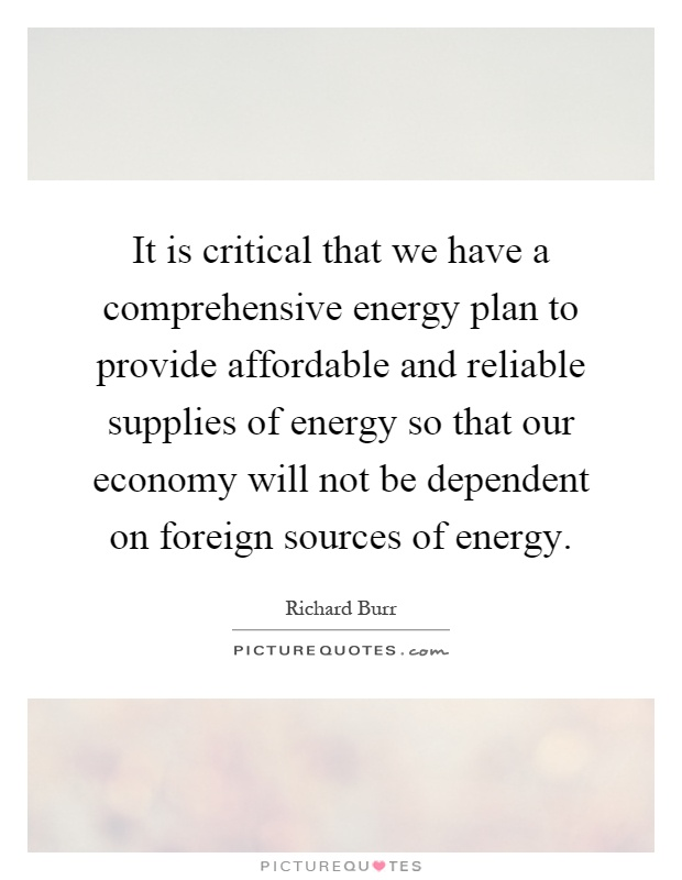 It is critical that we have a comprehensive energy plan to provide affordable and reliable supplies of energy so that our economy will not be dependent on foreign sources of energy Picture Quote #1