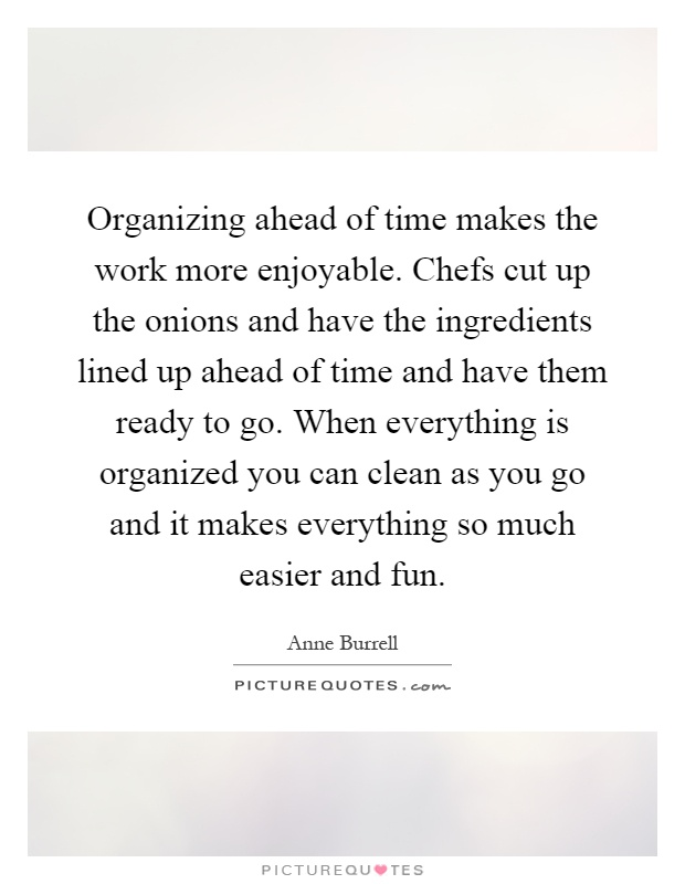 Organizing ahead of time makes the work more enjoyable. Chefs cut up the onions and have the ingredients lined up ahead of time and have them ready to go. When everything is organized you can clean as you go and it makes everything so much easier and fun Picture Quote #1