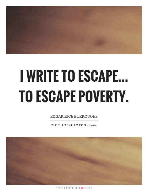 I write to escape... to escape poverty Picture Quote #1