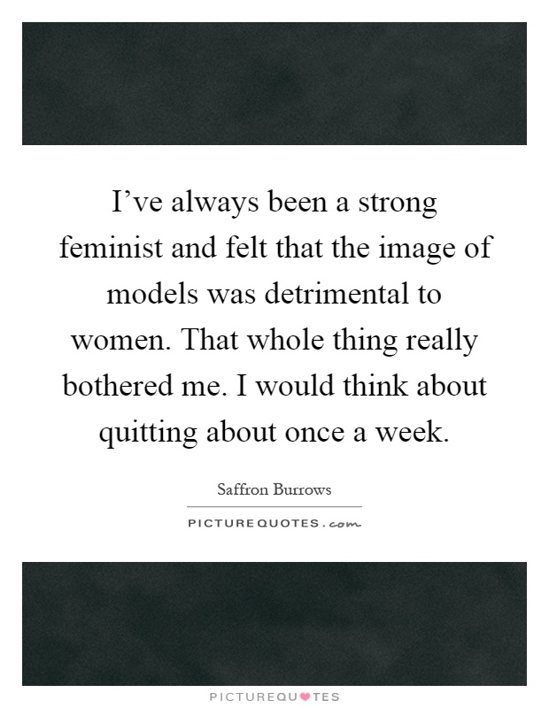 I've always been a strong feminist and felt that the image of models was detrimental to women. That whole thing really bothered me. I would think about quitting about once a week Picture Quote #1