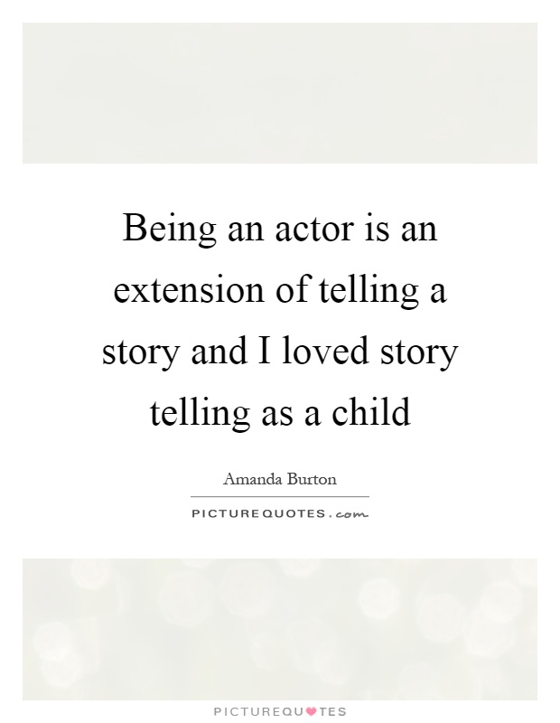 Being an actor is an extension of telling a story and I loved story telling as a child Picture Quote #1