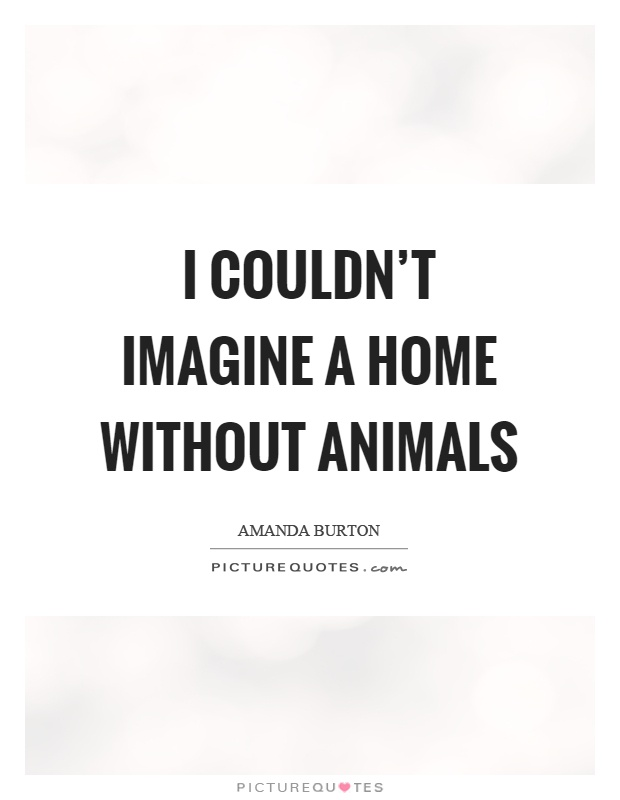 I couldn't imagine a home without animals Picture Quote #1