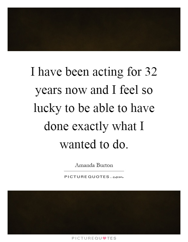 I have been acting for 32 years now and I feel so lucky to be able to have done exactly what I wanted to do Picture Quote #1