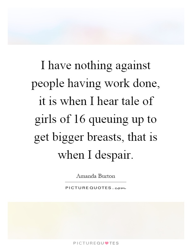 I have nothing against people having work done, it is when I hear tale of girls of 16 queuing up to get bigger breasts, that is when I despair Picture Quote #1