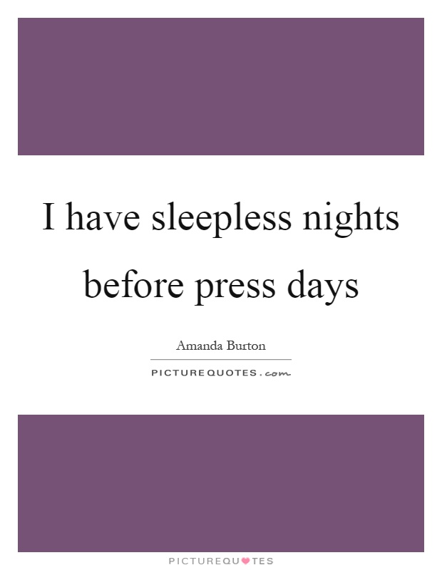 I have sleepless nights before press days Picture Quote #1
