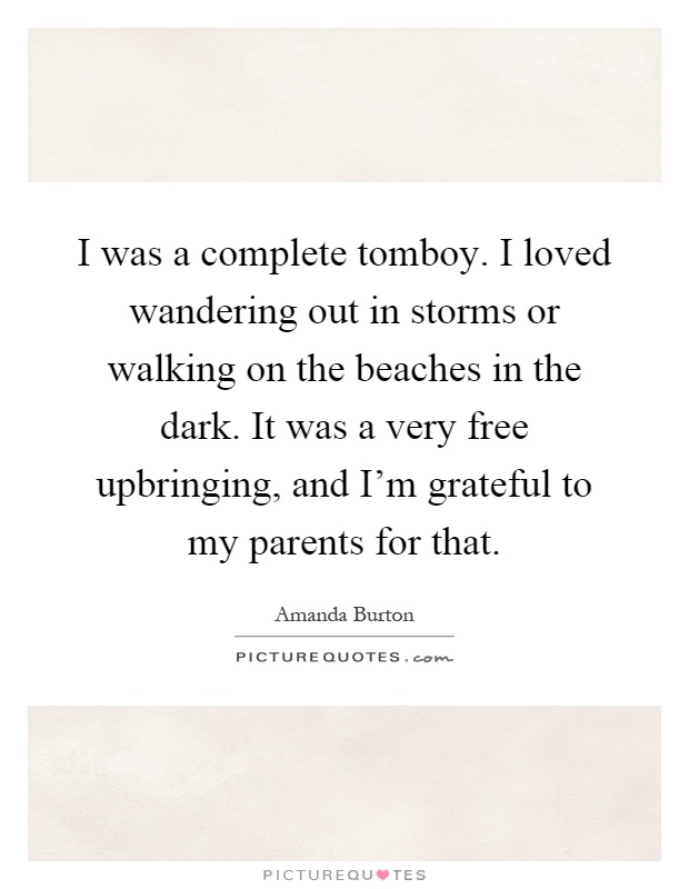 I was a complete tomboy. I loved wandering out in storms or walking on the beaches in the dark. It was a very free upbringing, and I'm grateful to my parents for that Picture Quote #1
