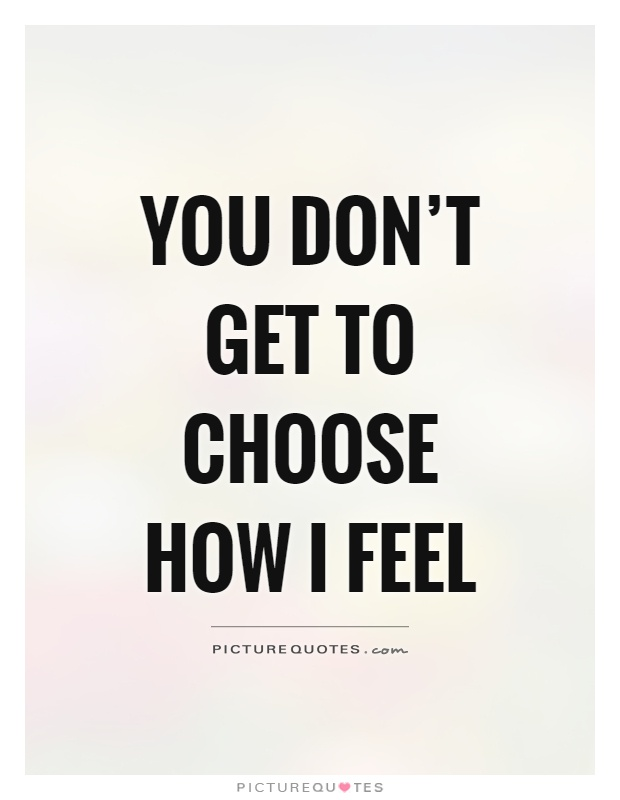 You don't get to choose how I feel Picture Quote #1