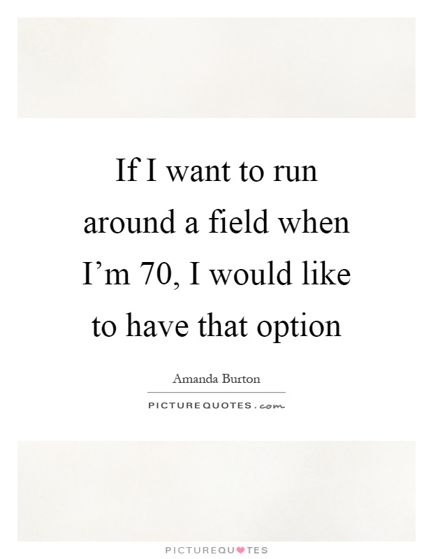 If I want to run around a field when I'm 70, I would like to have that option Picture Quote #1