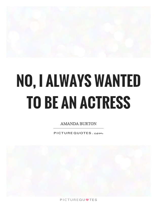 No, I always wanted to be an actress Picture Quote #1