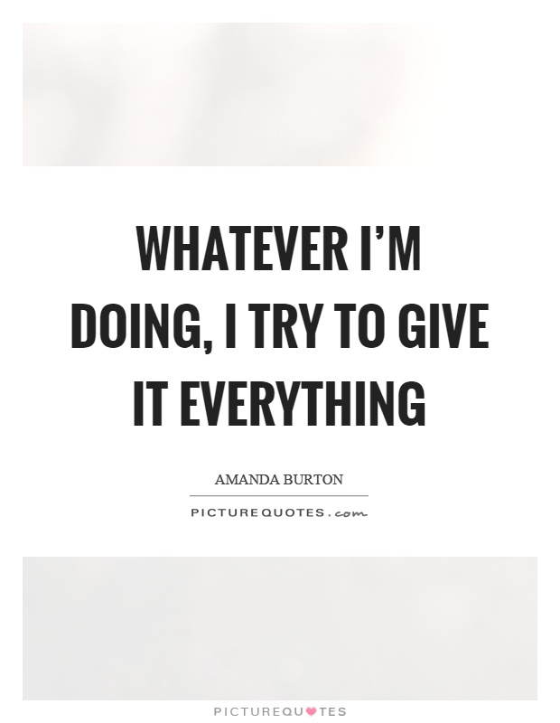 Whatever I'm doing, I try to give it everything Picture Quote #1