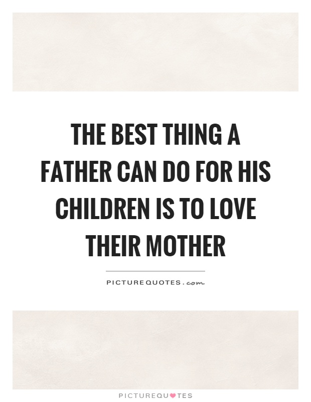 The best thing a father can do for his children is to love their mother Picture Quote #1
