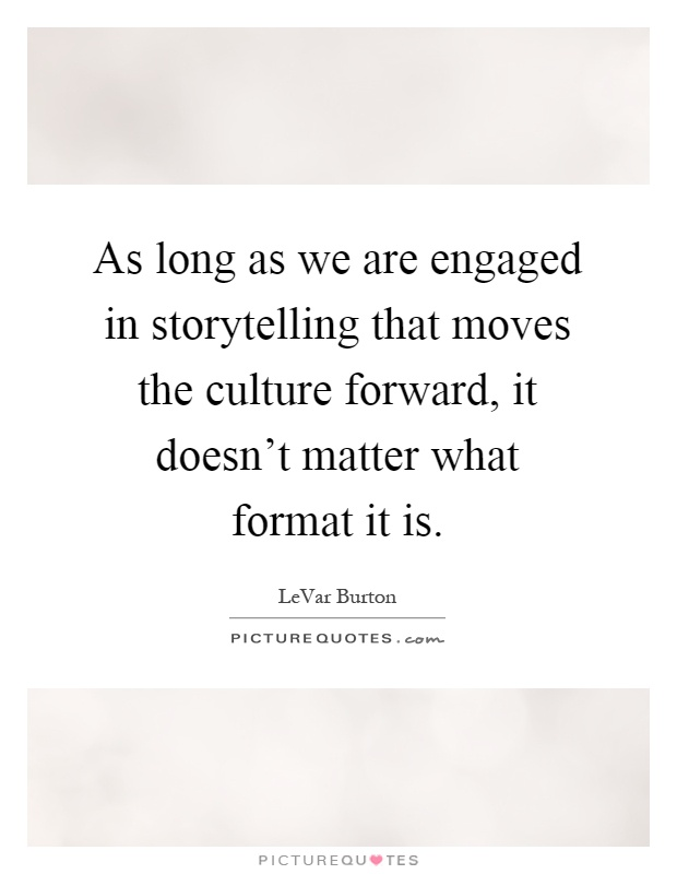 As long as we are engaged in storytelling that moves the culture forward, it doesn't matter what format it is Picture Quote #1