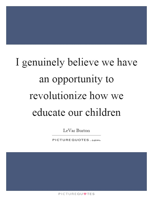 I genuinely believe we have an opportunity to revolutionize how we educate our children Picture Quote #1