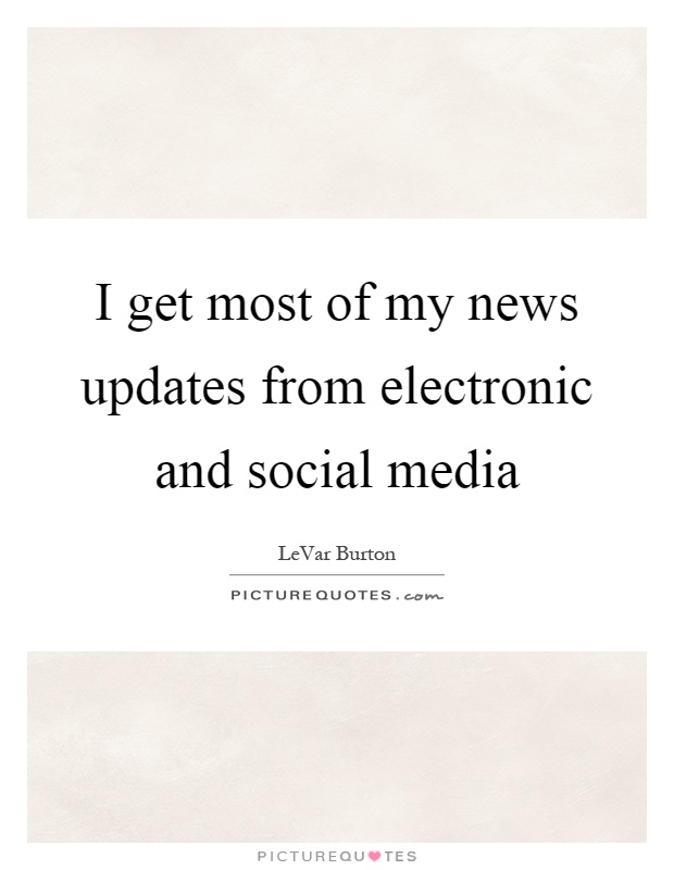 I get most of my news updates from electronic and social media Picture Quote #1