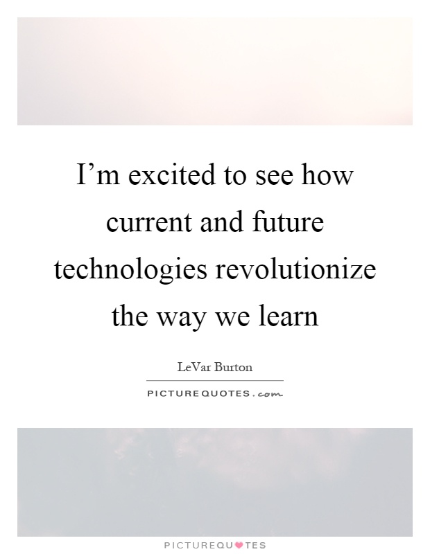I'm excited to see how current and future technologies revolutionize the way we learn Picture Quote #1