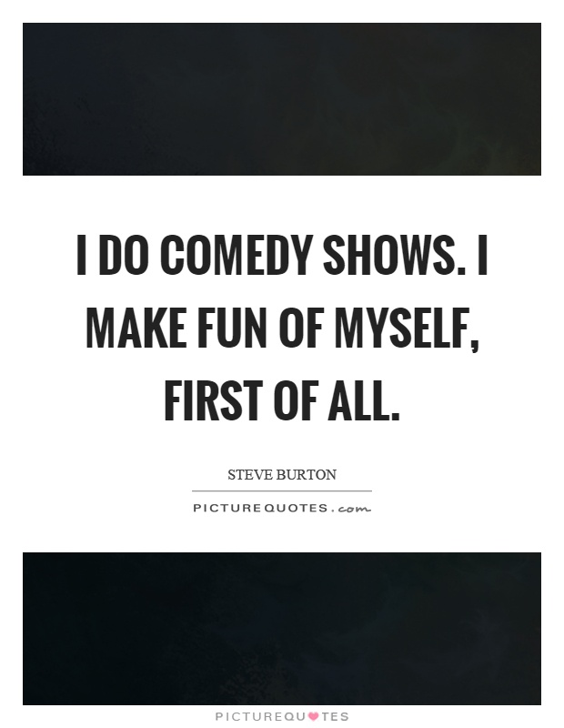 I do comedy shows. I make fun of myself, first of all Picture Quote #1