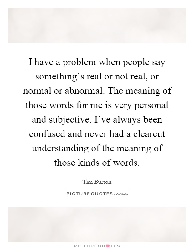 I have a problem when people say something's real or not real, or normal or abnormal. The meaning of those words for me is very personal and subjective. I've always been confused and never had a clearcut understanding of the meaning of those kinds of words Picture Quote #1