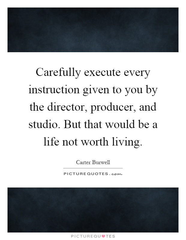 Carefully execute every instruction given to you by the director, producer, and studio. But that would be a life not worth living Picture Quote #1