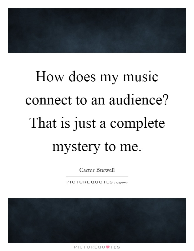 How does my music connect to an audience? That is just a complete mystery to me Picture Quote #1