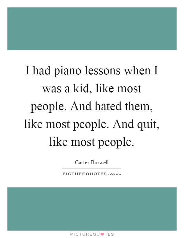 I had piano lessons when I was a kid, like most people. And hated them, like most people. And quit, like most people Picture Quote #1