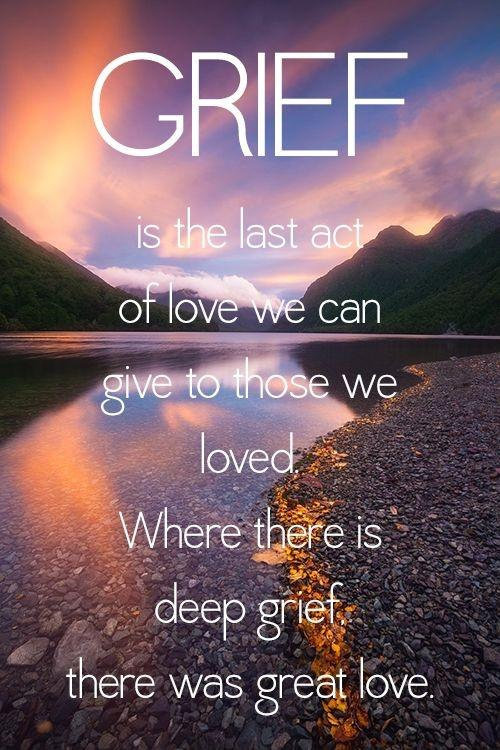 Grief is the last act of love we can give to those we loved. Where there is deep grief there was great love Picture Quote #1