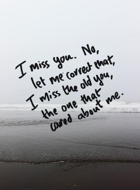 I miss you. No, let me correct that, I miss the old you, the one that cared about me Picture Quote #1