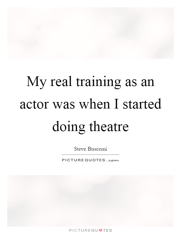 My real training as an actor was when I started doing theatre Picture Quote #1