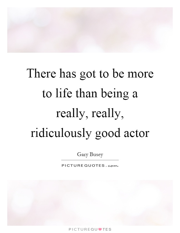 There has got to be more to life than being a really, really, ridiculously good actor Picture Quote #1