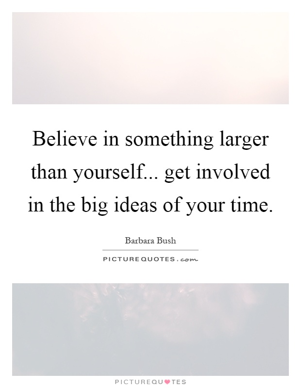 Believe in something larger than yourself... get involved in the big ideas of your time Picture Quote #1