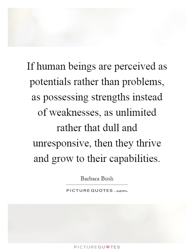 If human beings are perceived as potentials rather than problems, as possessing strengths instead of weaknesses, as unlimited rather that dull and unresponsive, then they thrive and grow to their capabilities Picture Quote #1