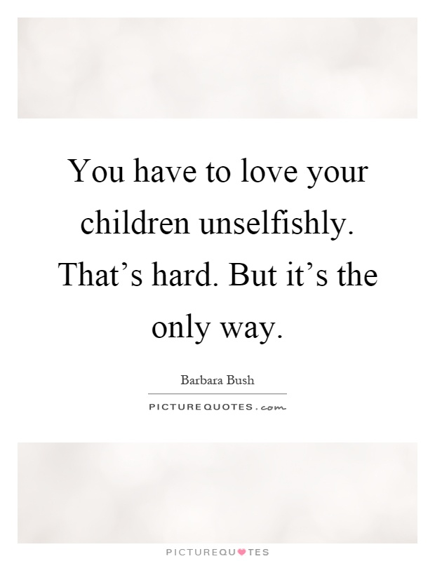 you have to love your children unselfishly that s hard but