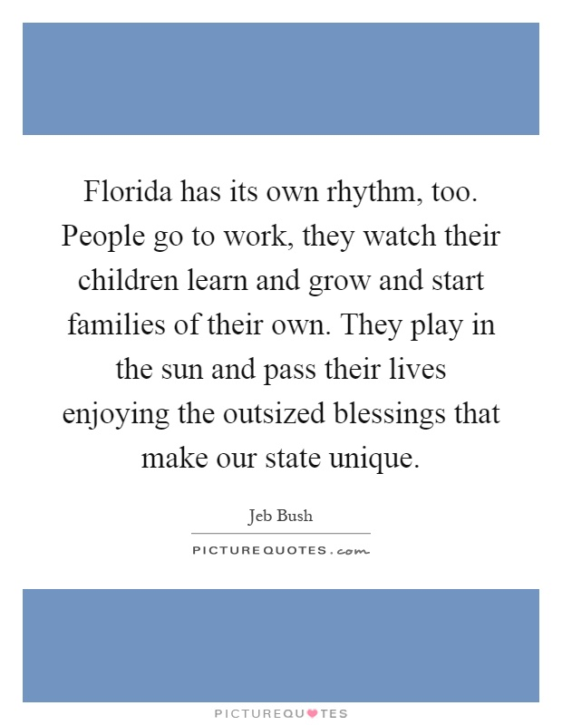Florida has its own rhythm, too. People go to work, they watch their children learn and grow and start families of their own. They play in the sun and pass their lives enjoying the outsized blessings that make our state unique Picture Quote #1