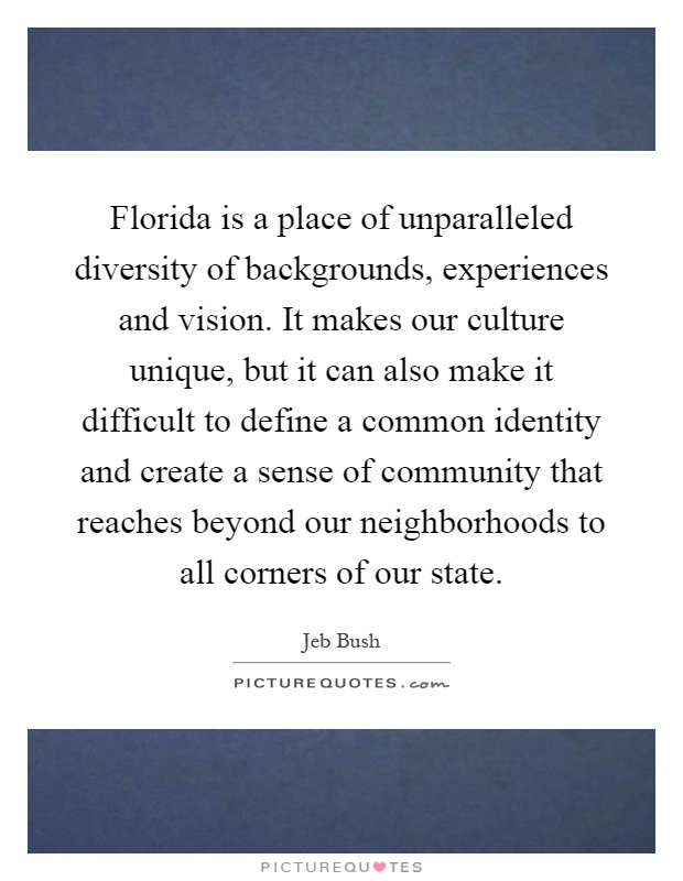 Florida is a place of unparalleled diversity of backgrounds, experiences and vision. It makes our culture unique, but it can also make it difficult to define a common identity and create a sense of community that reaches beyond our neighborhoods to all corners of our state Picture Quote #1
