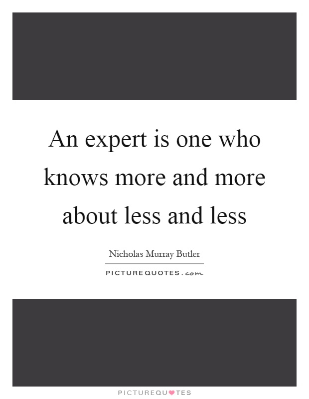 An expert is one who knows more and more about less and less Picture Quote #1