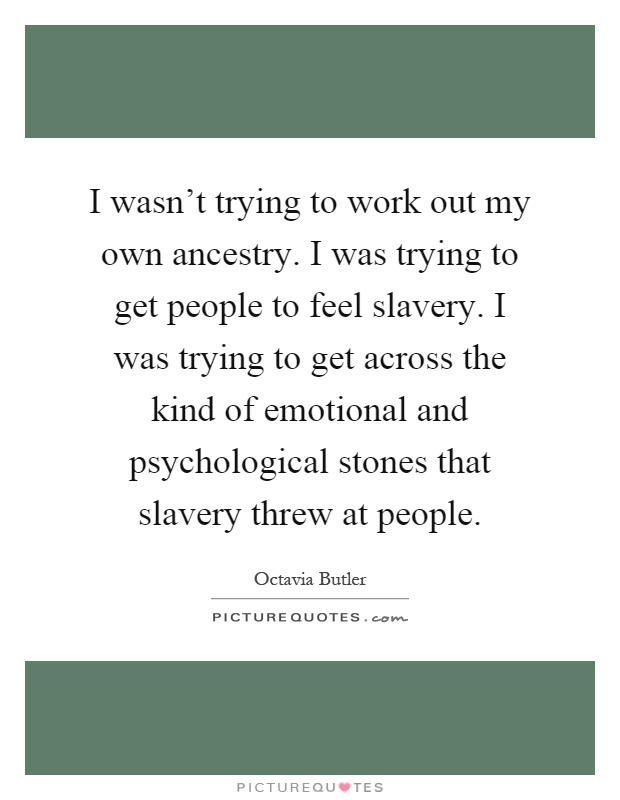 I wasn't trying to work out my own ancestry. I was trying to get people to feel slavery. I was trying to get across the kind of emotional and psychological stones that slavery threw at people Picture Quote #1