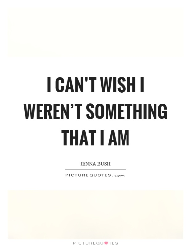 I can't wish I weren't something that I am Picture Quote #1