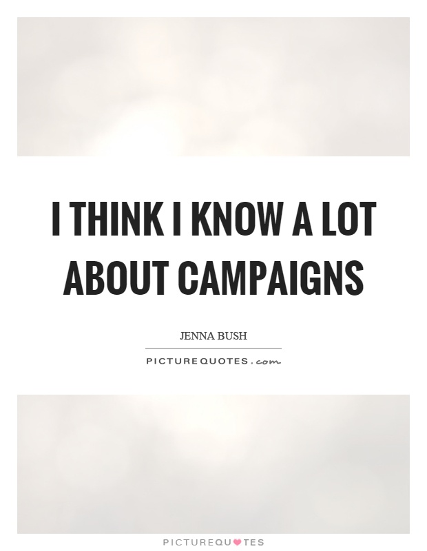I think I know a lot about campaigns Picture Quote #1