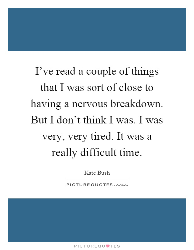I've read a couple of things that I was sort of close to having a nervous breakdown. But I don't think I was. I was very, very tired. It was a really difficult time Picture Quote #1
