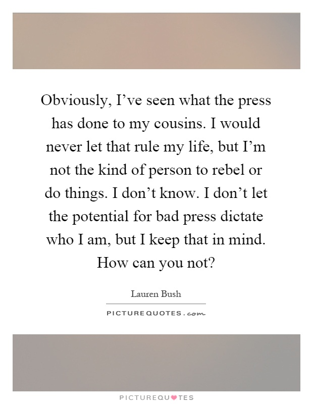 Obviously, I've seen what the press has done to my cousins. I would never let that rule my life, but I'm not the kind of person to rebel or do things. I don't know. I don't let the potential for bad press dictate who I am, but I keep that in mind. How can you not? Picture Quote #1