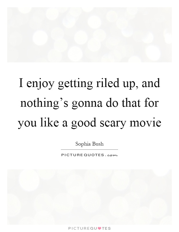 I enjoy getting riled up, and nothing's gonna do that for you like a good scary movie Picture Quote #1