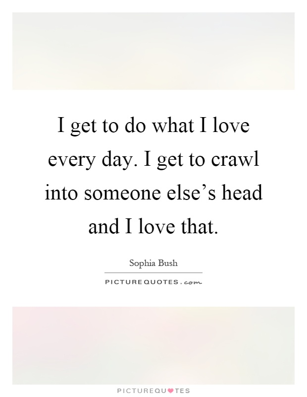 I get to do what I love every day. I get to crawl into someone else's head and I love that Picture Quote #1