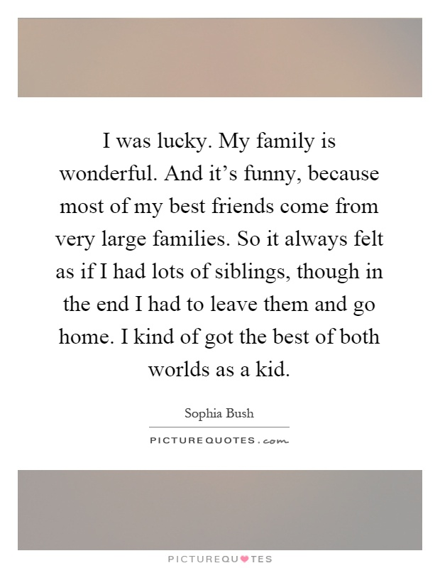 I was lucky. My family is wonderful. And it's funny, because most of my best friends come from very large families. So it always felt as if I had lots of siblings, though in the end I had to leave them and go home. I kind of got the best of both worlds as a kid Picture Quote #1