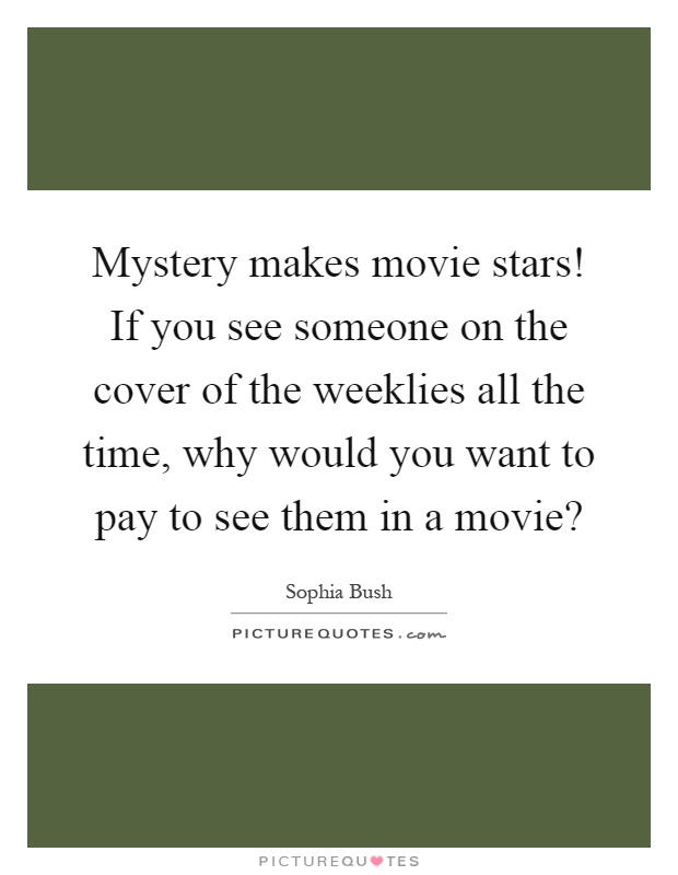 Mystery makes movie stars! If you see someone on the cover of the weeklies all the time, why would you want to pay to see them in a movie? Picture Quote #1