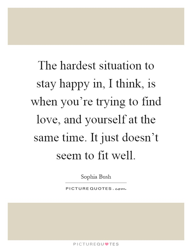 The hardest situation to stay happy in, I think, is when you're trying to find love, and yourself at the same time. It just doesn't seem to fit well Picture Quote #1