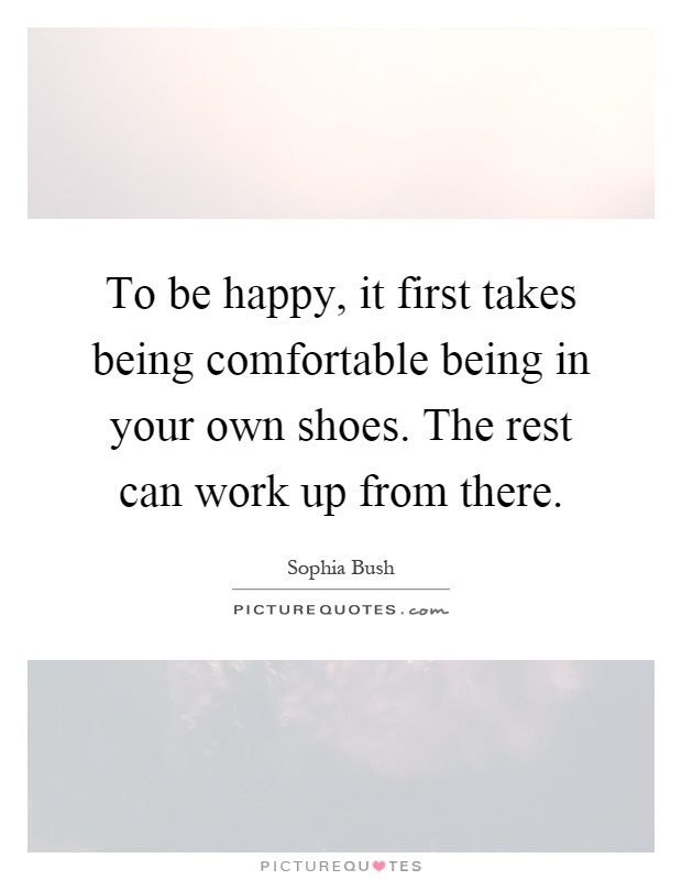 To be happy, it first takes being comfortable being in your own shoes. The rest can work up from there Picture Quote #1