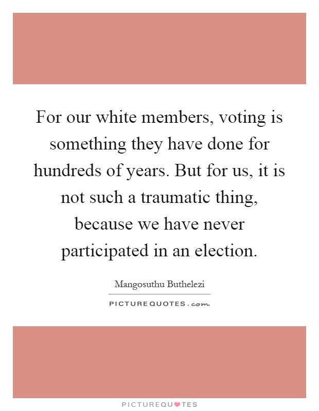For our white members, voting is something they have done for hundreds of years. But for us, it is not such a traumatic thing, because we have never participated in an election Picture Quote #1