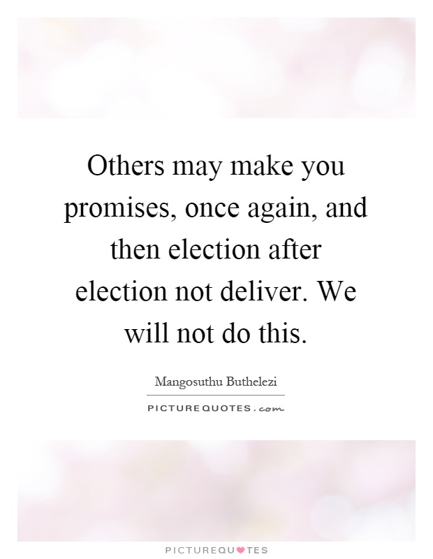 Others may make you promises, once again, and then election after election not deliver. We will not do this Picture Quote #1