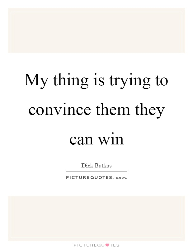 My thing is trying to convince them they can win Picture Quote #1