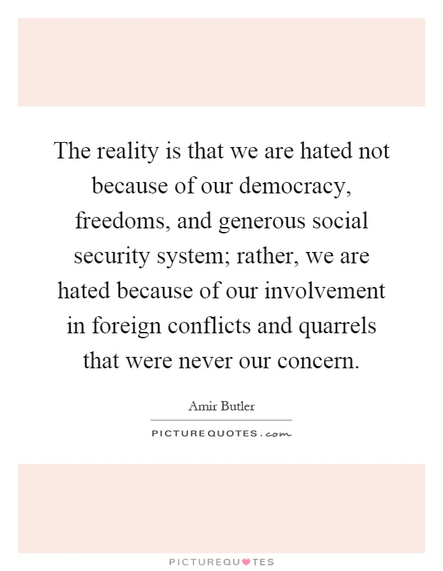 The reality is that we are hated not because of our democracy, freedoms, and generous social security system; rather, we are hated because of our involvement in foreign conflicts and quarrels that were never our concern Picture Quote #1