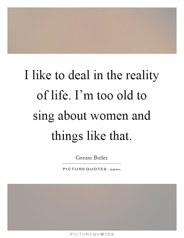 I like to deal in the reality of life. I'm too old to sing about women and things like that Picture Quote #1